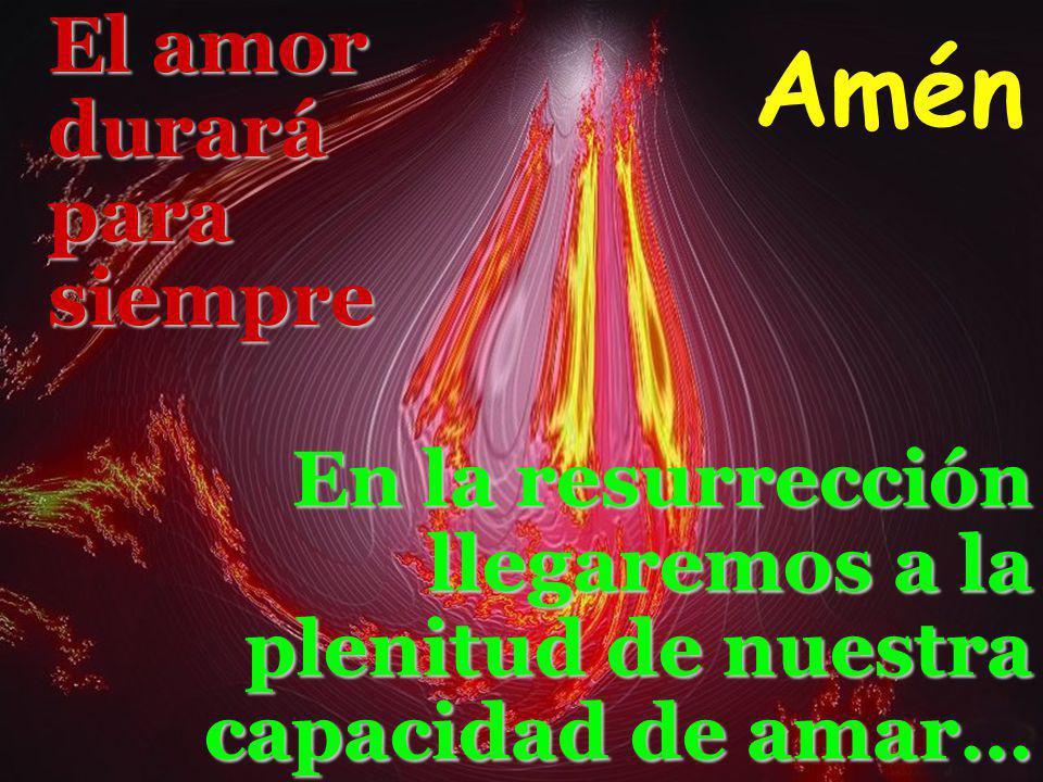 El amor duraráparasiempreEn la resurrección llegaremos a la plenitud de nuestra capacidad de amar… Amén