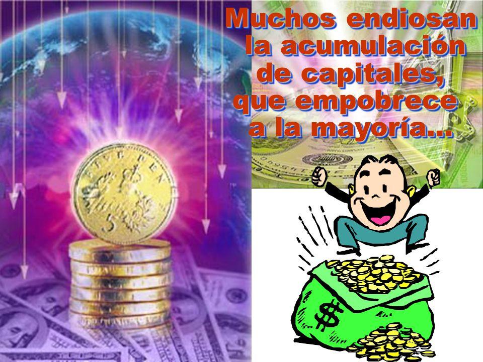 Muchos endiosan la acumulación la acumulación de capitales, que empobrece a la mayoría… Muchos endiosan la acumulación la acumulación de capitales, que empobrece a la mayoría…