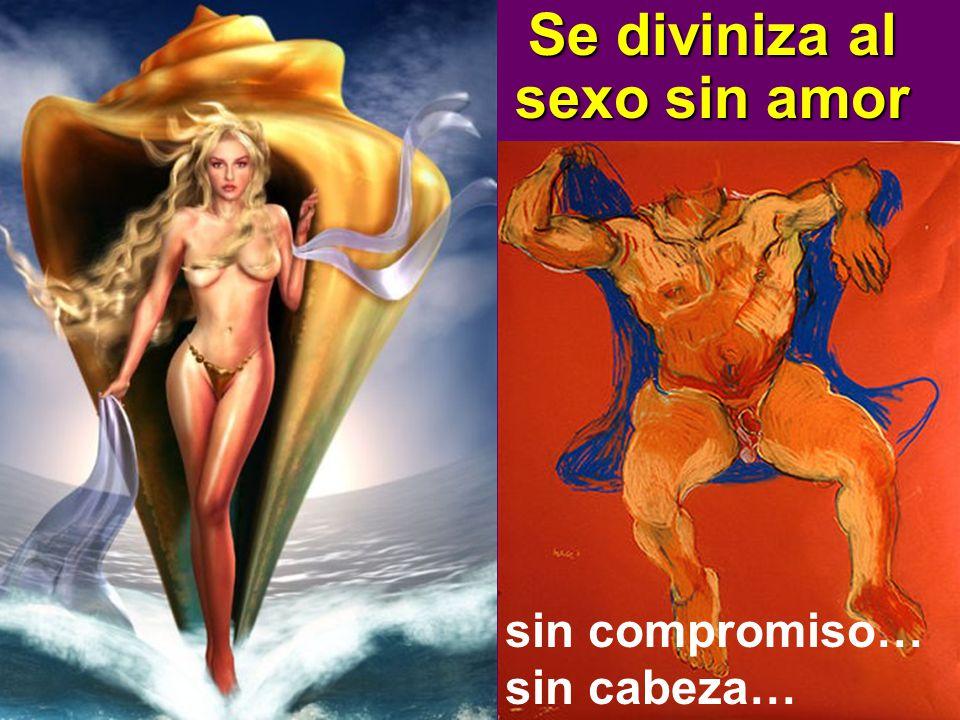 Se diviniza al sexo sin amor sin compromiso… sin cabeza…