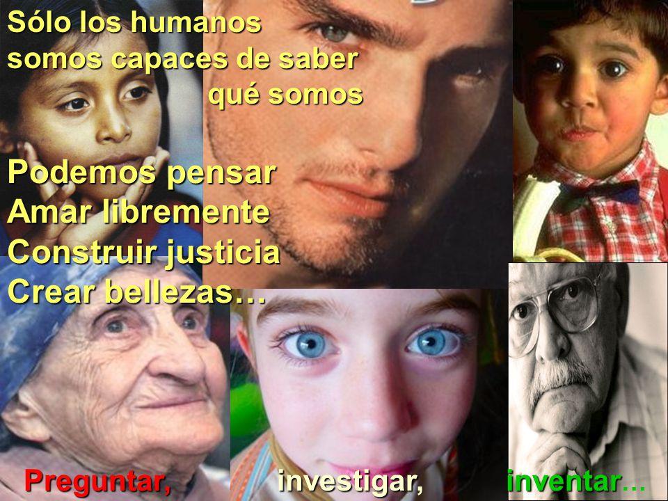 Sólo los humanos somos capaces de saber qué somos Podemos pensar Amar libremente Construir justicia Crear bellezas… Preguntar, Preguntar, investigar investigar, inventar inventar …