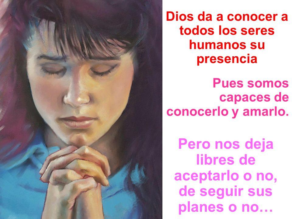 Dios da a conocer a todos los seres humanos su presencia Pues somos capaces de conocerlo y amarlo. Pero nos deja libres de aceptarlo o no, de seguir s