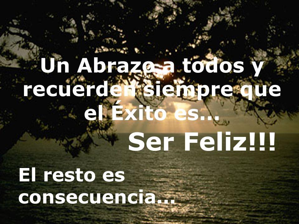 Un Abrazo a todos y recuerden siempre que el Éxito es... El resto es consecuencia... Ser Feliz!!!