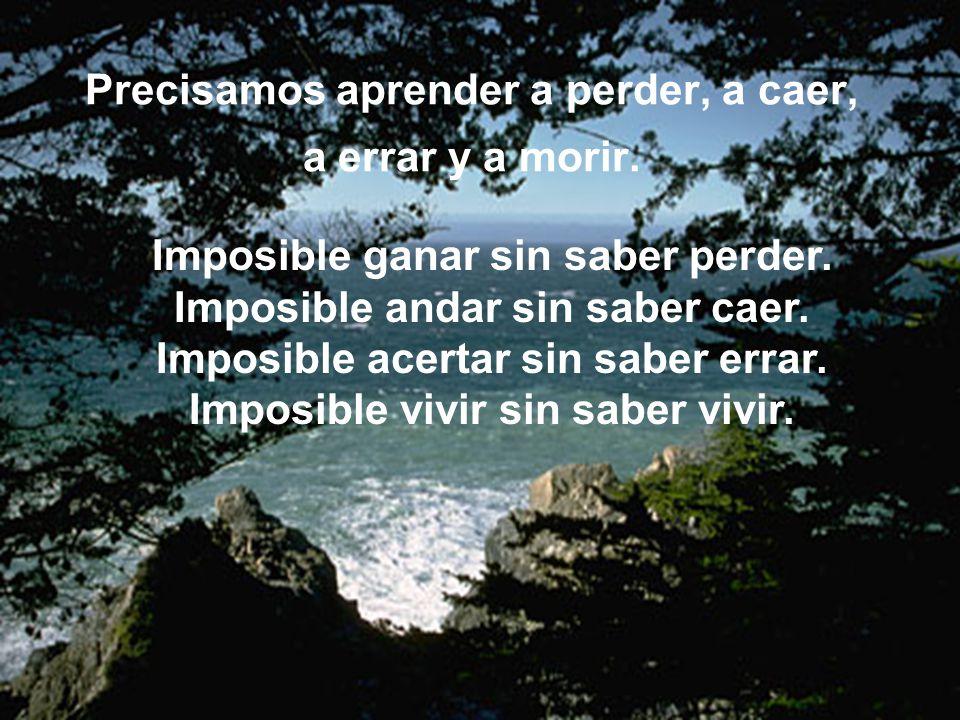 Precisamos aprender a perder, a caer, a errar y a morir. Imposible ganar sin saber perder. Imposible andar sin saber caer. Imposible acertar sin saber