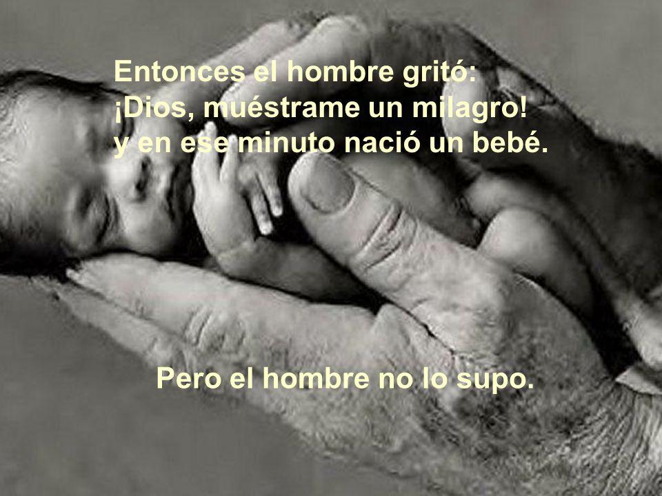 Entonces el hombre gritó: ¡Dios, muéstrame un milagro! y en ese minuto nació un bebé. Pero el hombre no lo supo.
