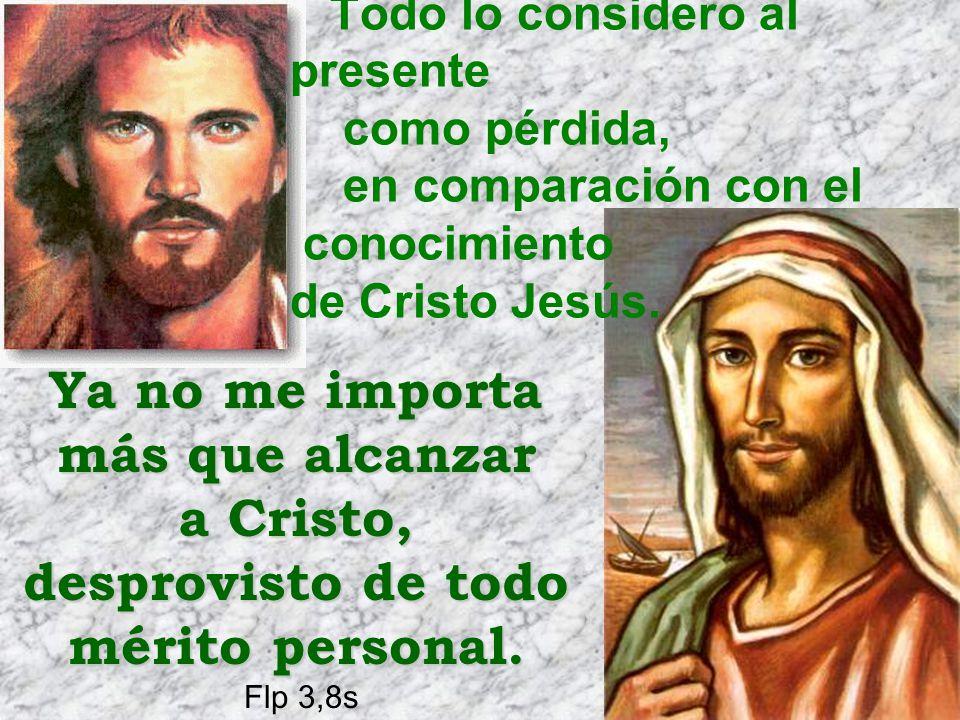 Todo lo considero al presente como pérdida, en comparación con el conocimiento de Cristo Jesús.Ya no me importa más que alcanzar a Cristo, desprovisto