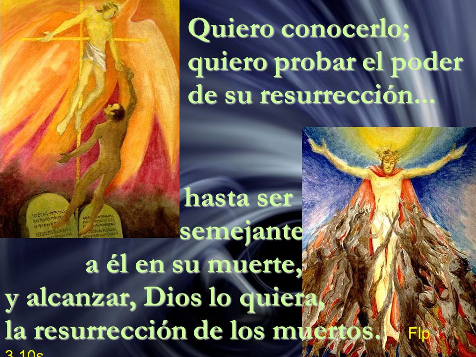 Quiero conocerlo; quiero probar el poder de su resurrección... hasta ser semejante a él en su muerte, y alcanzar, Dios lo quiera, la resurrección de l