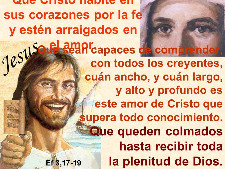 Que Cristo habite en sus corazones por la fe y estén arraigados en el amor. Que sean capaces de comprender, con todos los creyentes, cuán ancho, y cuá