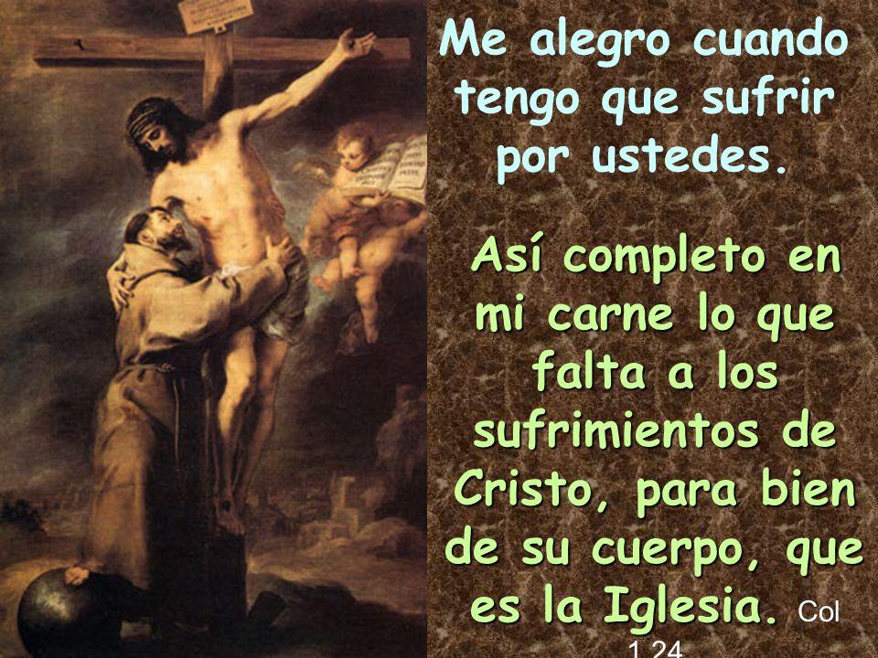 Me alegro cuando tengo que sufrir por ustedes.Así completo en mi carne lo que falta a los sufrimientos de Cristo, para bien de su cuerpo, que es la Ig