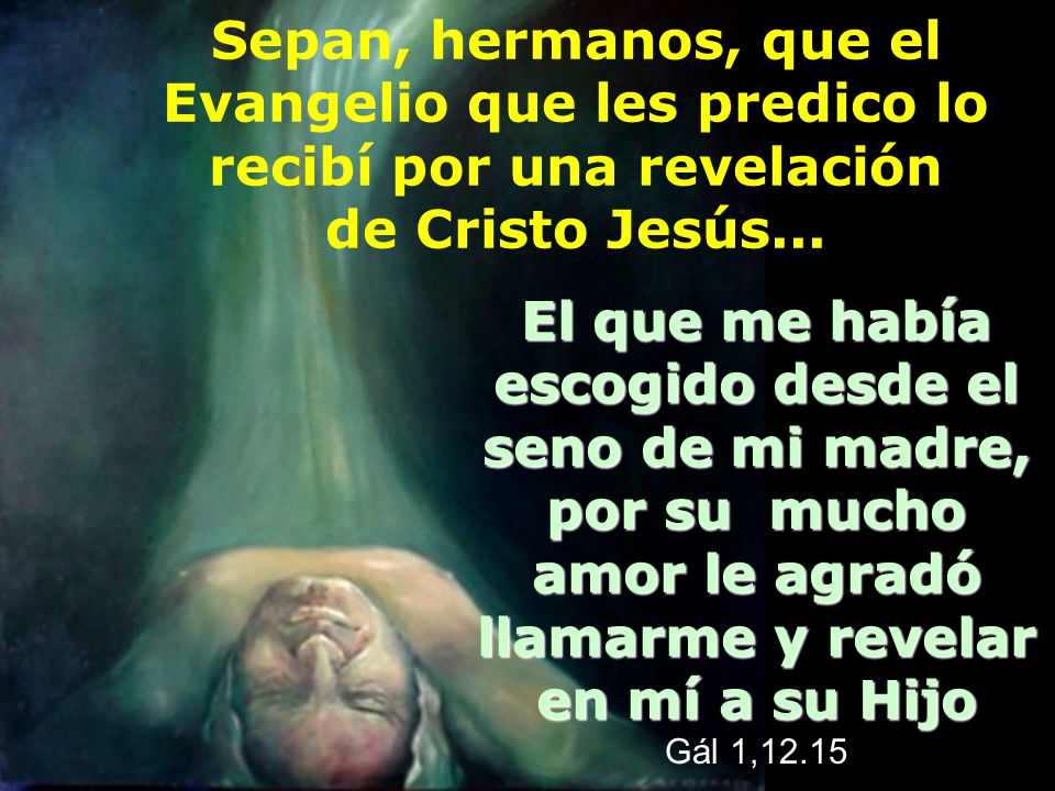 Sepan, hermanos, que el Evangelio que les predico lo recibí por una revelación de Cristo Jesús...El que me había escogido desde el seno de mi madre, p