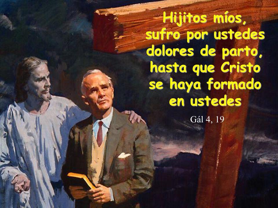 Hijitos míos, sufro por ustedes dolores de parto, hasta que Cristo se haya formado en ustedes Hijitos míos, sufro por ustedes dolores de parto, hasta