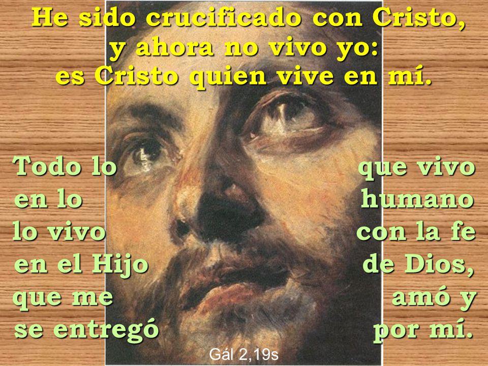 He sido crucificado con Cristo, y ahora no vivo yo: es Cristo quien vive en mí. Todo lo que vivo en lo humano lo vivo con la fe en el Hijo de Dios, qu