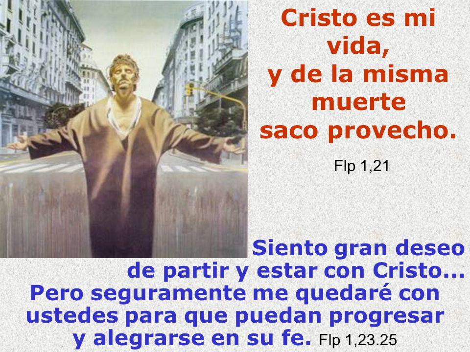 Cristo es mi vida, y de la misma muerte saco provecho. F lp 1,21 Siento gran deseo de partir y estar con Cristo... Pero seguramente me quedaré con ust