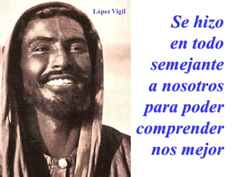 López Vigil Se hizo en todo semejante a nosotros para poder comprender nos mejor
