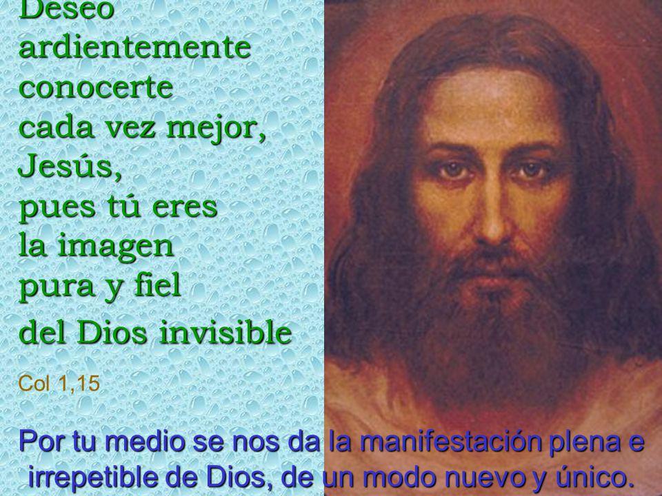 Deseo ardientemente conocerte cada vez mejor, Jesús, pues tú eres la imagen pura y fiel del Dios invisible Col 1,15 Por tu medio se nos da la manifestación plena e irrepetible de Dios, de un modo nuevo y único.