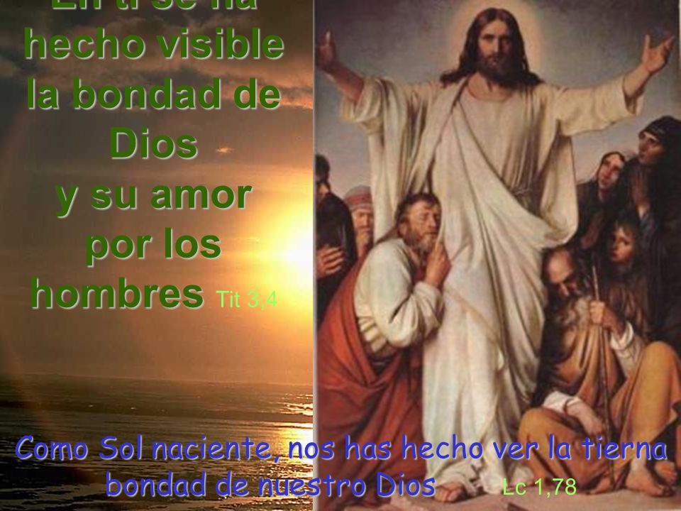 En ti se ha hecho visible la bondad de Dios y su amor por los hombres hombres Tit 3,4 Como Sol naciente, nos has hecho ver la tierna bondad de nuestro Dios Como Sol naciente, nos has hecho ver la tierna bondad de nuestro Dios Lc 1,78