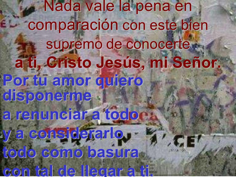Nada vale la pena en comparación con este bien supremo de conocerte a ti, ti, Cristo Jesús, mi Señor. Por tu amor quiero disponerme a renunciar a todo
