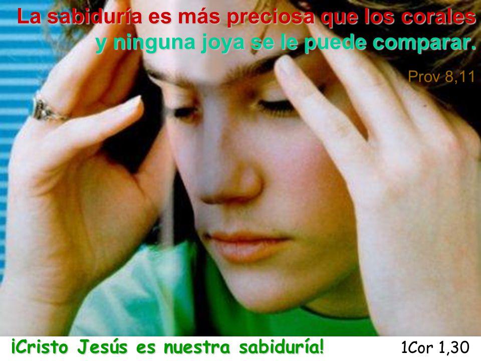 La sabiduría es más preciosa que los corales y ninguna joya se le puede comparar. Prov 8,11 ¡Cristo Jesús es nuestra sabiduría! ¡Cristo Jesús es nuest