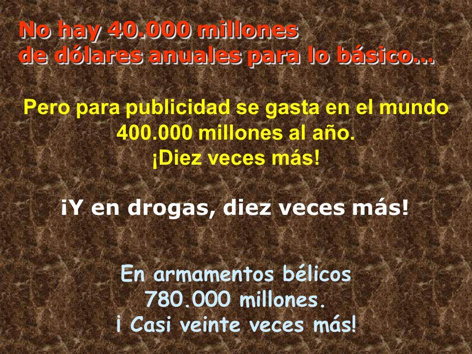 En armamentos bélicos 780.000 millones. ¡ Casi veinte veces más! Pero para publicidad se gasta en el mundo 400.000 millones al año. ¡Diez veces más! N