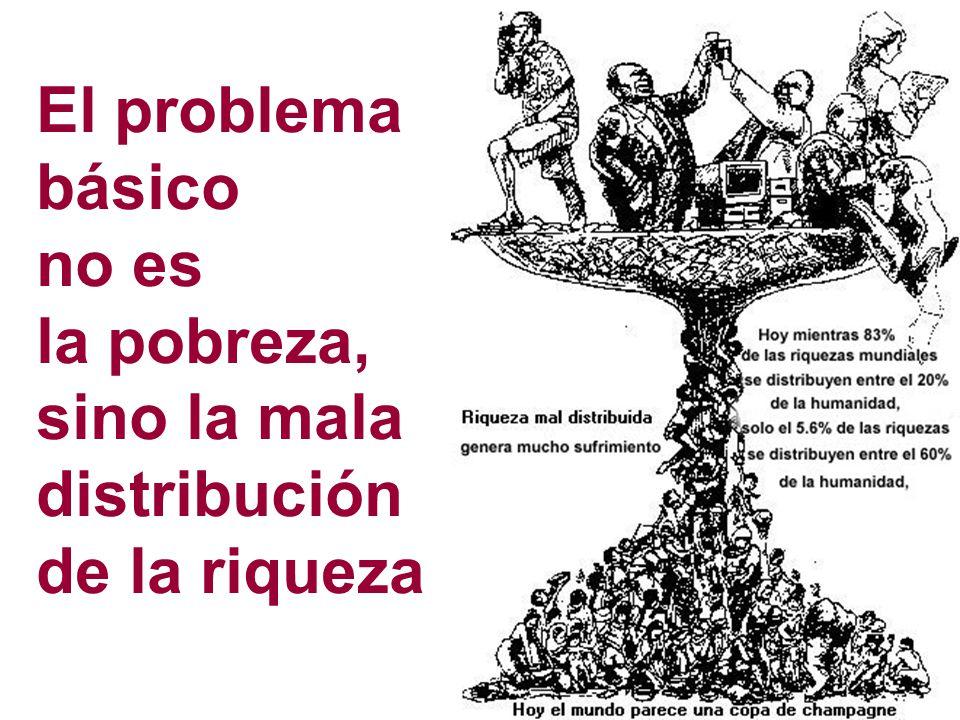 El problema básico no es la pobreza, sino la mala distribución de la riqueza