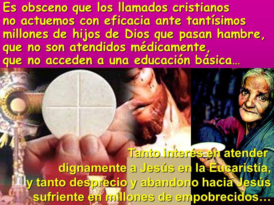 Es obsceno que los llamados cristianos no actuemos con eficacia ante tantísimos millones de hijos de Dios que pasan hambre, que no son atendidos médic