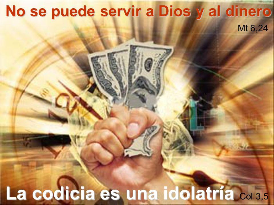 No se puede servir a Dios y al dinero Mt 6,24 La codicia es una idolatría Col 3,5