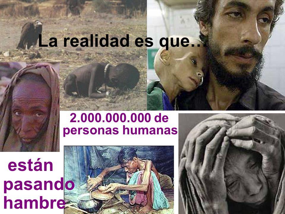 2.000.000.000 de personas humanas están pasando hambre La realidad es que…