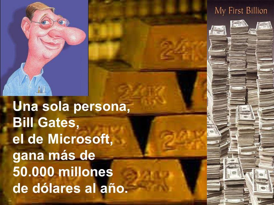 Una sola persona, Bill Gates, el de Microsoft, gana más de 50.000 millones de dólares al año.