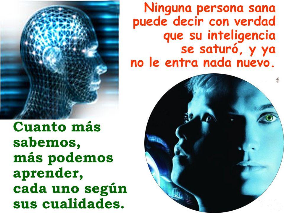 Ninguna persona sana puede decir con verdad que su inteligencia se saturó, y ya no le entra nada nuevo. Cuanto más sabemos, más podemos aprender, cada