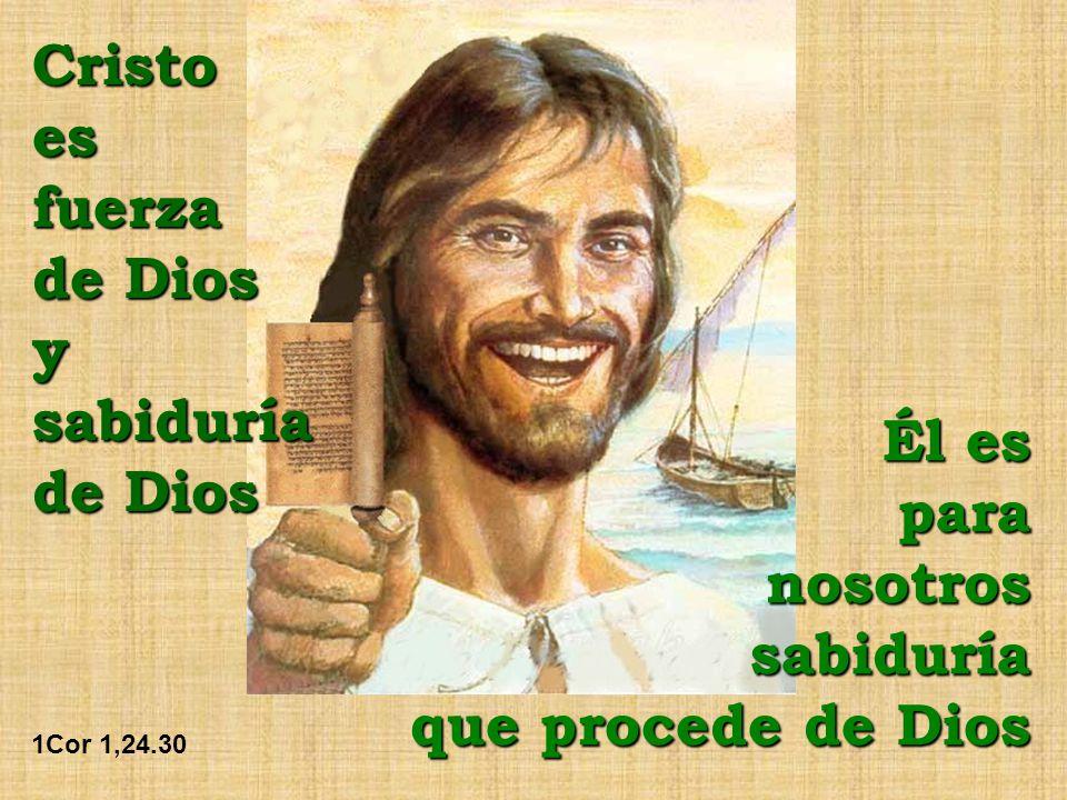 Cristoesfuerza de Dios ysabiduría 1Cor 1,24.30 Él es para nosotros sabiduría que procede de Dios