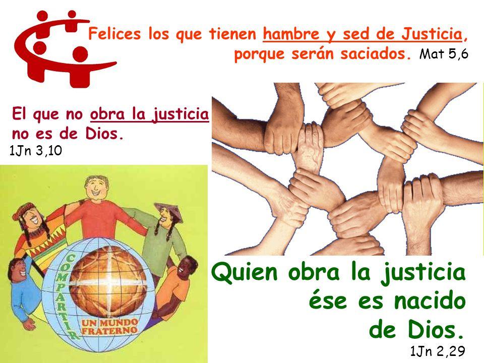 Quien obra la justicia ése es nacido de Dios. 1Jn 2,29 Felices los que tienen hambre y sed de Justicia, porque serán saciados. Mat 5,6 El que no obra