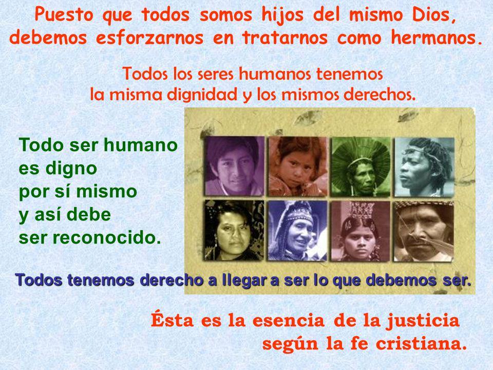 Todos los seres humanos tenemos la misma dignidad y los mismos derechos. Puesto que todos somos hijos del mismo Dios, debemos esforzarnos en tratarnos