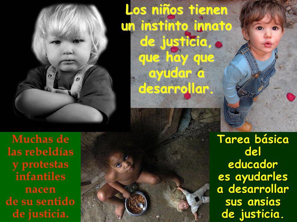 Los niños tienen un instinto innato de justicia, que hay que ayudar a desarrollar. Muchas de las rebeldías y protestas infantiles nacen de su sentido