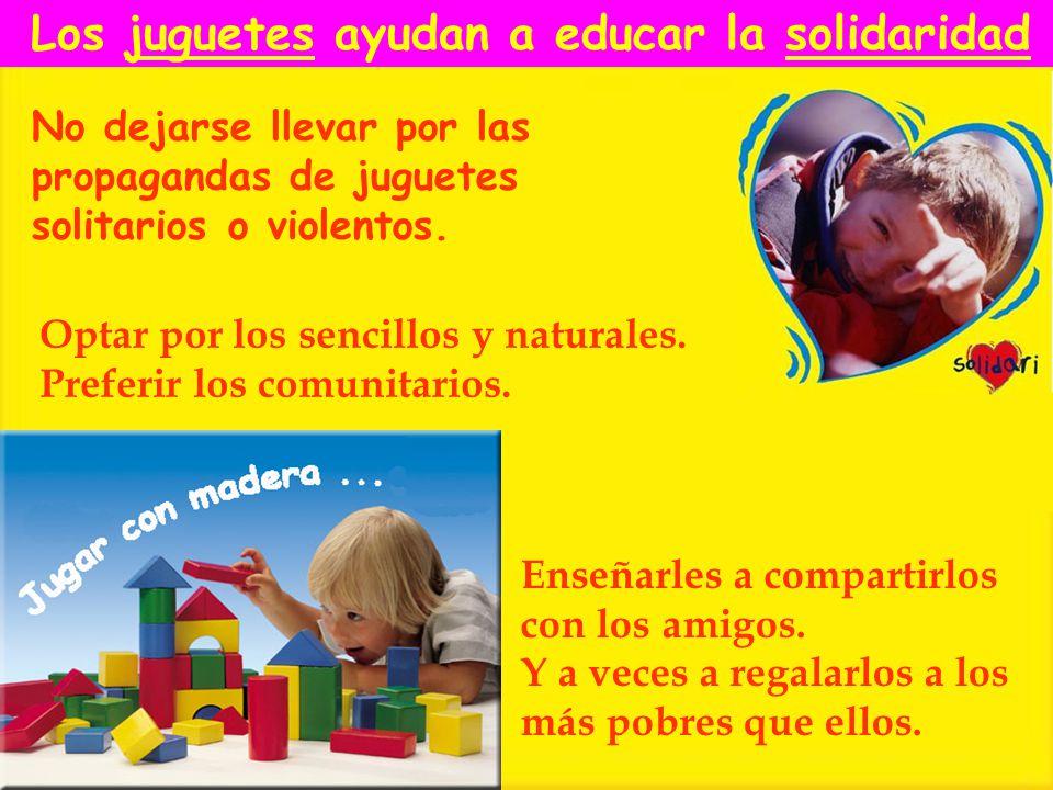 No dejarse llevar por las propagandas de juguetes solitarios o violentos. Optar por los sencillos y naturales. Preferir los comunitarios. Los juguetes