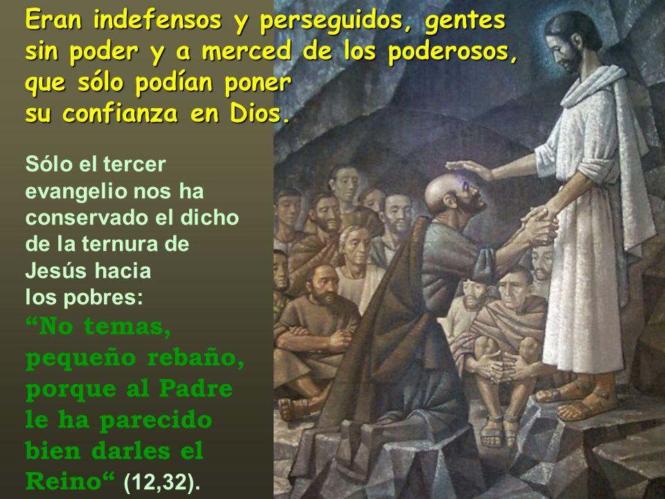 Eran indefensos y perseguidos, gentes sin poder y a merced de los poderosos, que sólo podían poner su confianza en Dios. Sólo el tercer evangelio nos