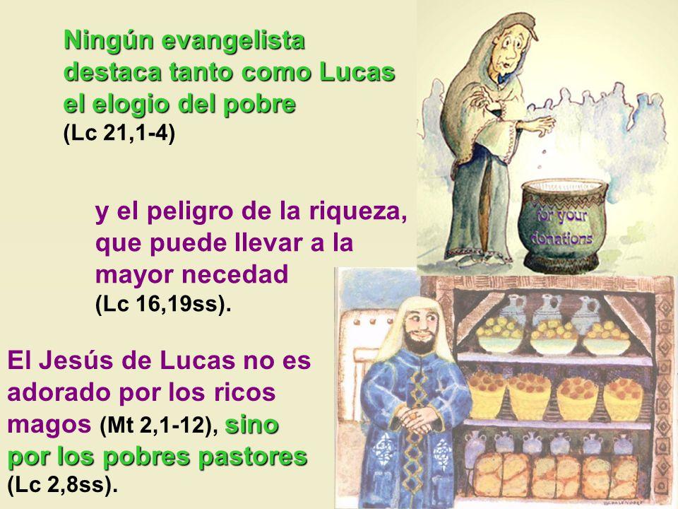 y el peligro de la riqueza, que puede llevar a la mayor necedad (Lc 16,19ss). El Jesús de Lucas no es adorado por los ricos magos (Mt 2,1-12), s ss si