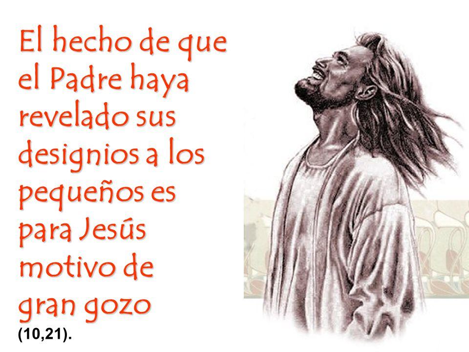El hecho de que el Padre haya revelado sus designios a los pequeños es para Jesús motivo de gran gozo (10,21).