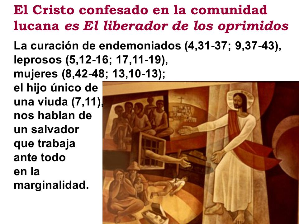 El Cristo confesado en la comunidad lucana es El liberador de los oprimidos La curación de endemoniados (4,31-37; 9,37-43), leprosos (5,12-16; 17,11-1