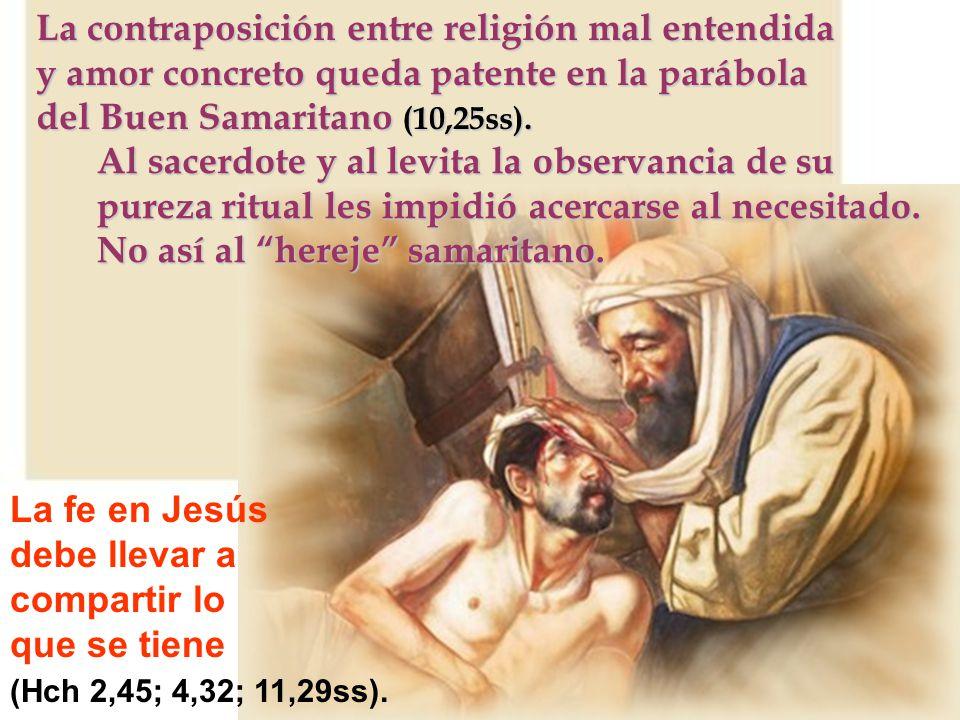 La contraposición entre religión mal entendida y amor concreto queda patente en la parábola del Buen Samaritano (10,25ss). La fe en Jesús debe llevar