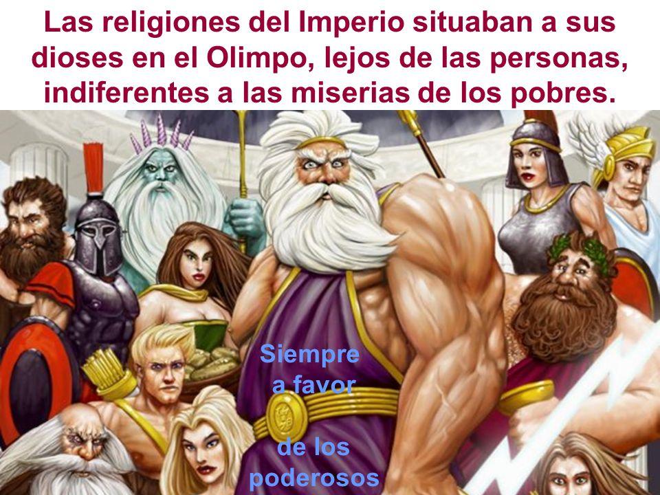 Las religiones del Imperio situaban a sus dioses en el Olimpo, lejos de las personas, indiferentes a las miserias de los pobres. Siempre a favor de lo