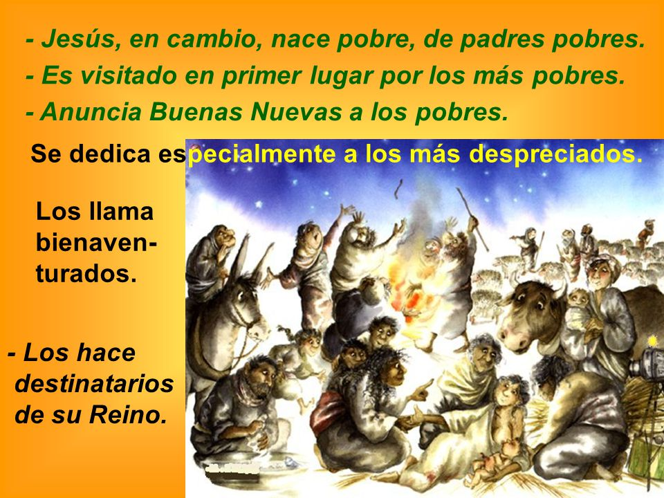 - Jesús, en cambio, nace pobre, de padres pobres. - Los hace destinatarios de su Reino. Los llama bienaven- turados. Se dedica especialmente a los más