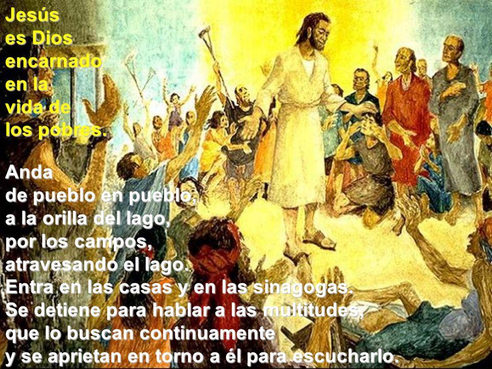 Jesús es Dios encarnado en la vida de los pobres. Anda de pueblo en pueblo, a la orilla del lago, por los campos, atravesando el lago. Entra en las ca