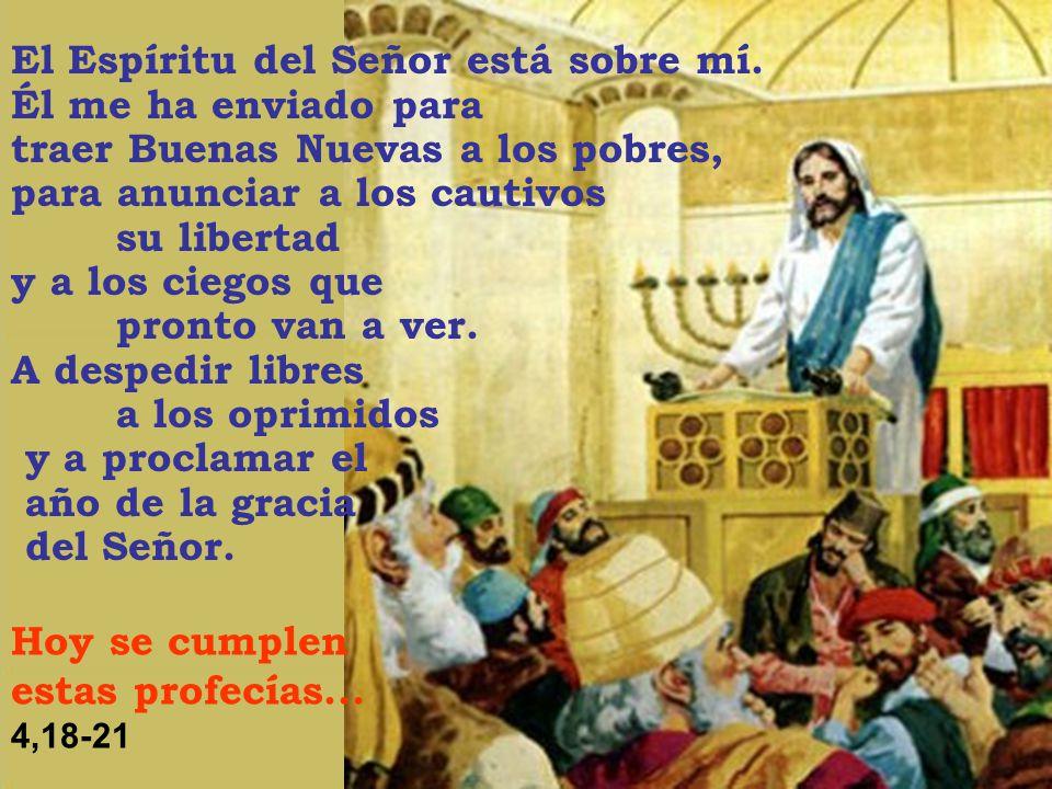 El Espíritu del Señor está sobre mí. Él me ha enviado para traer Buenas Nuevas a los pobres, para anunciar a los cautivos su libertad y a los ciegos q