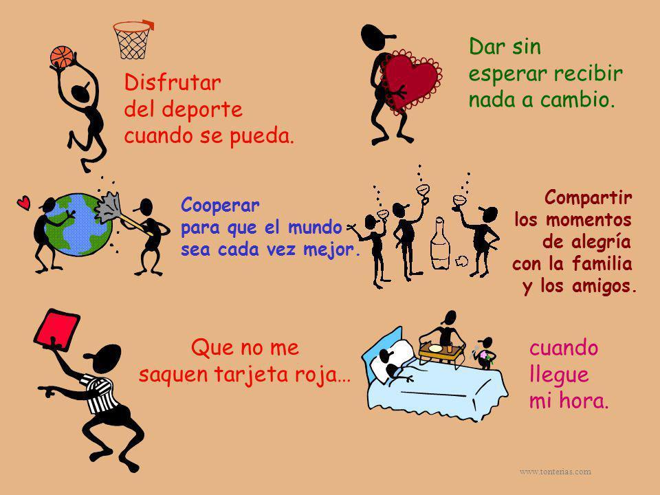 www.tonterias.com Disfrutar del deporte cuando se pueda. Dar sin esperar recibir nada a cambio. Cooperar para que el mundo sea cada vez mejor. Compart