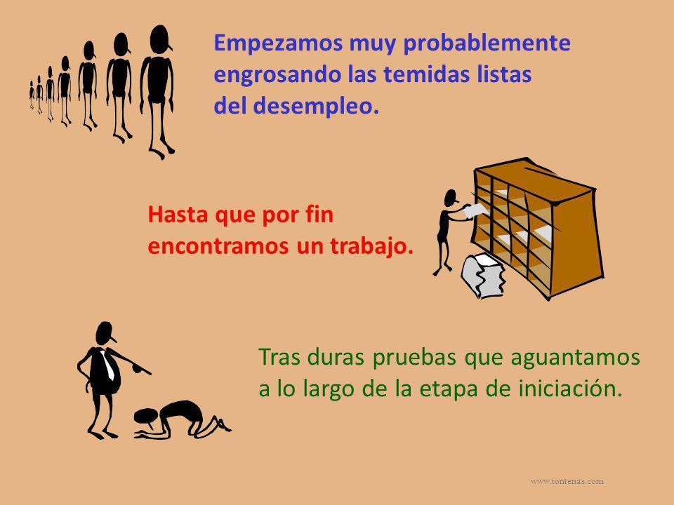 www.tonterias.com Empezamos muy probablemente engrosando las temidas listas del desempleo. Hasta que por fin encontramos un trabajo. Tras duras prueba