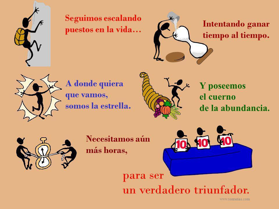 www.tonterias.com Seguimos escalando puestos en la vida… Intentando ganar tiempo al tiempo. A donde quiera que vamos, somos la estrella. Necesitamos a