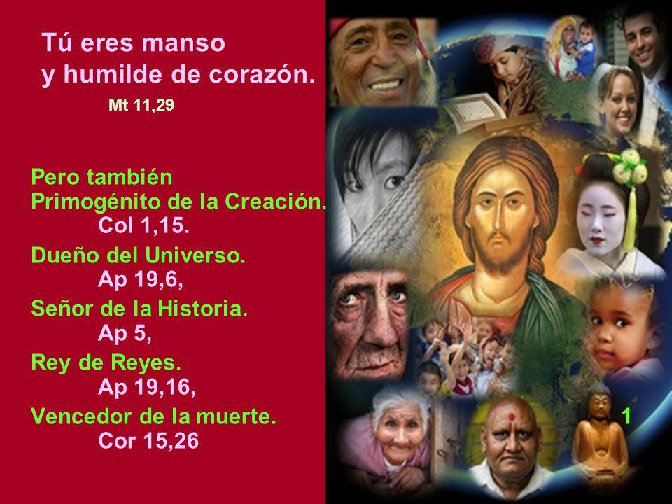 Tú eres manso y humilde de corazón. Mt 11,29 Pero también Primogénito de la Creación. Col 1,15. Dueño del Universo. Ap 19,6, Señor de la Historia. Ap