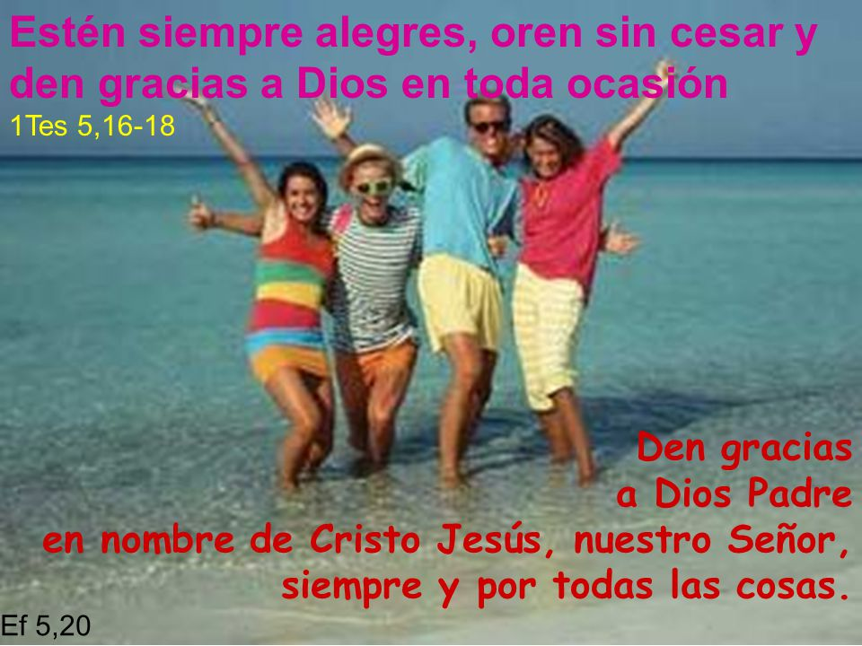 Estén siempre alegres, oren sin cesar y den gracias a Dios en toda ocasión 1Tes 5,16-18 Den gracias a Dios Padre en nombre de Cristo Jesús, nuestro Se