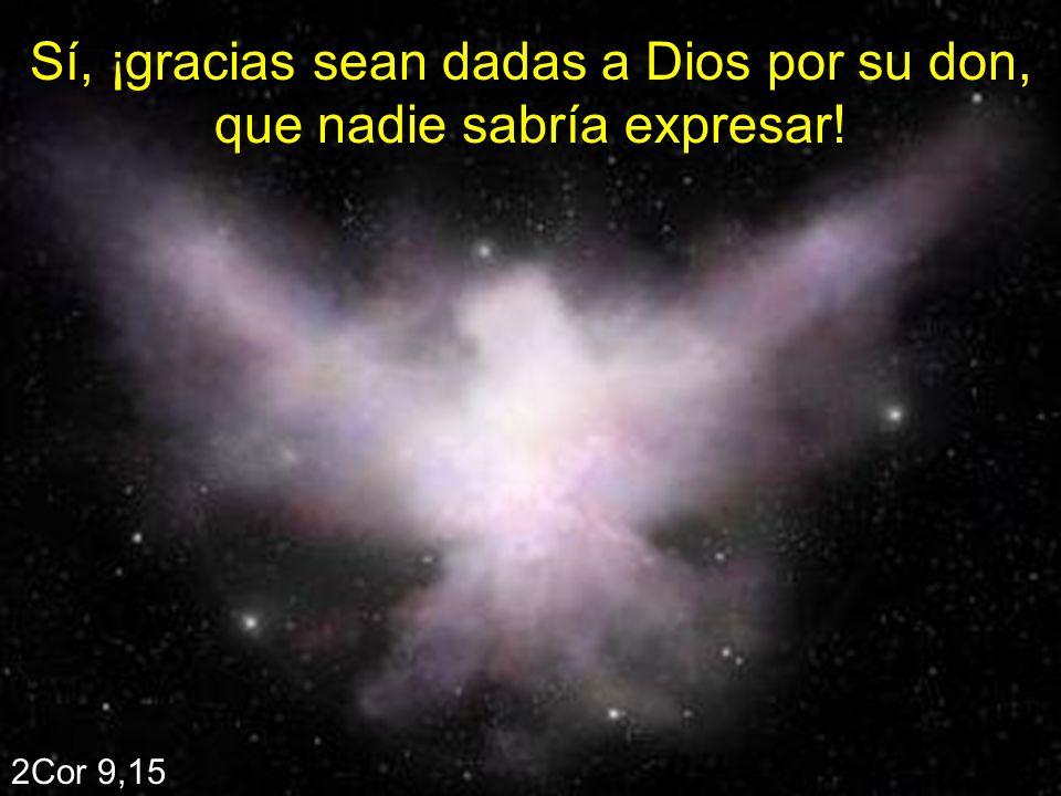 Sí, ¡gracias sean dadas a Dios por su don, que nadie sabría expresar! 2Cor 9,15