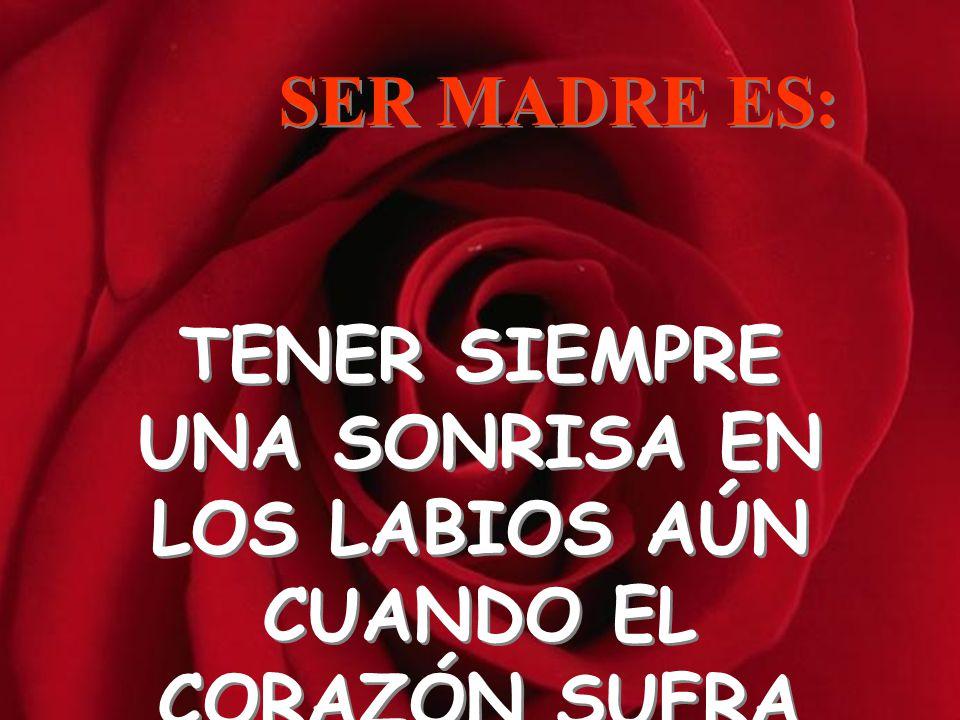 TENER EL VALOR DE CREER SIEMPRE LO MEJOR SER MADRE ES: