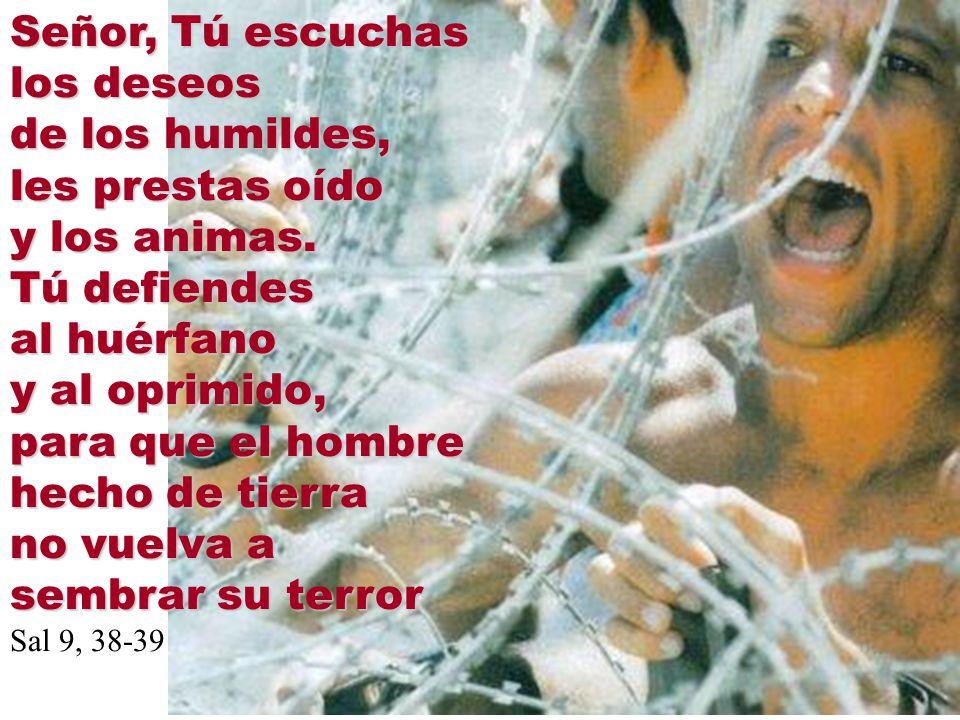 Señor, Tú escuchas los deseos de los humildes, les prestas oído y los animas. Tú defiendes al huérfano y al oprimido, para que el hombre hecho de tier